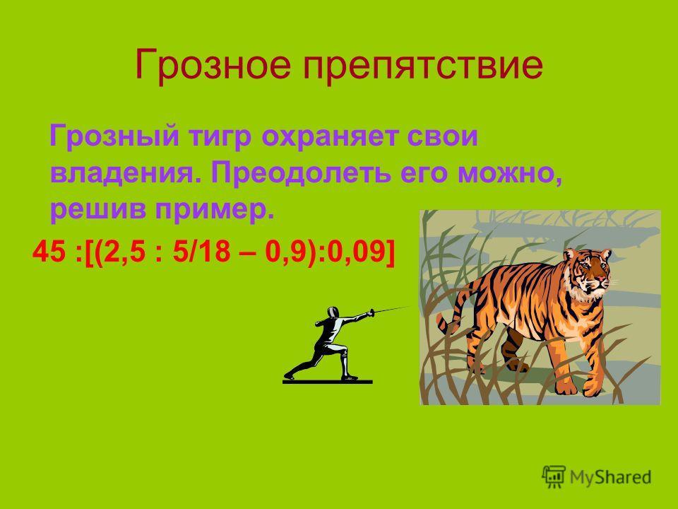Грозное препятствие Грозный тигр охраняет свои владения. Преодолеть его можно, решив пример. 45 :[(2,5 : 5/18 – 0,9):0,09]