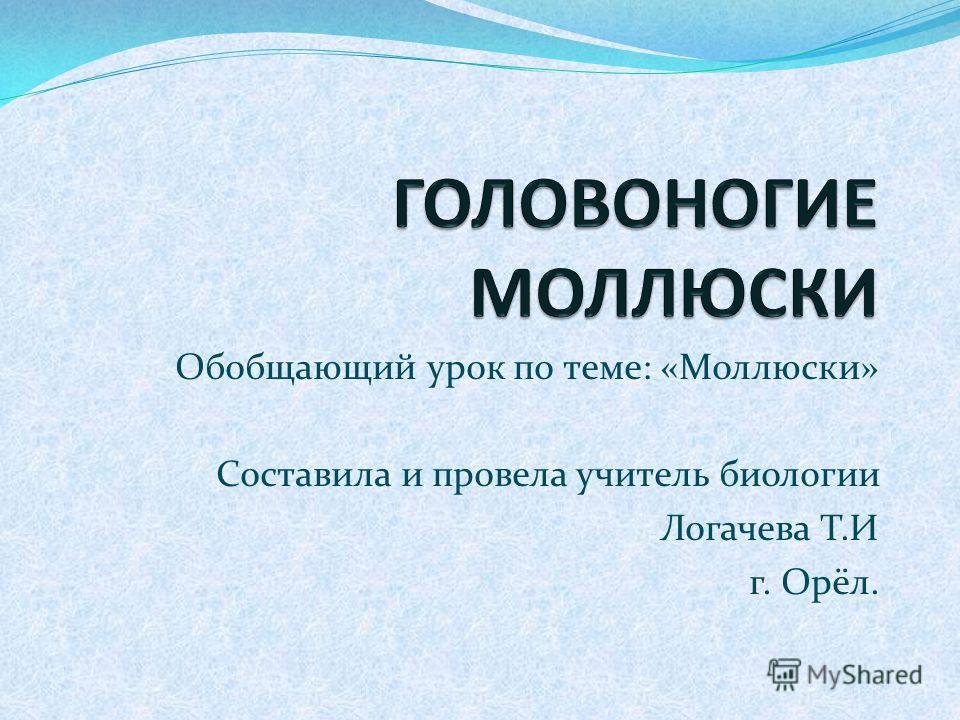 Обобщающий урок по теме: «Моллюски» Составила и провела учитель биологии Логачева Т.И г. Орёл.