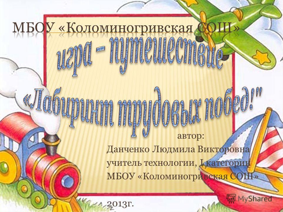 автор: Данченко Людмила Викторовна учитель технологии, I категории МБОУ «Коломиногривская СОШ» 2013г.