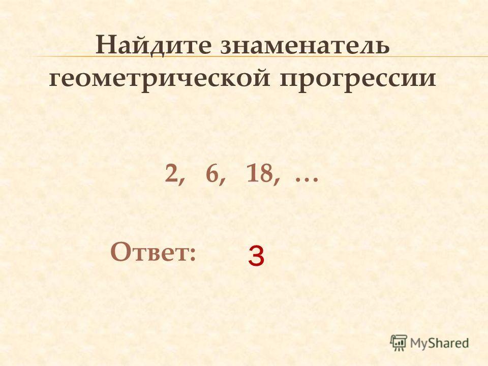 3 Найдите знаменатель геометрической прогрессии 2, 6, 18, … Ответ: