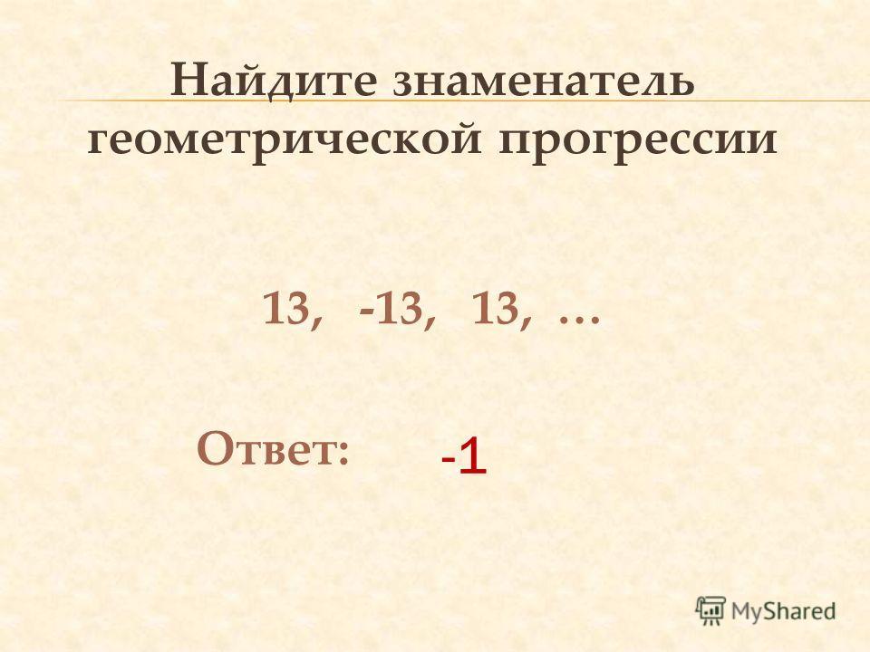 Найдите знаменатель геометрической прогрессии 13, -13, 13, … Ответ: