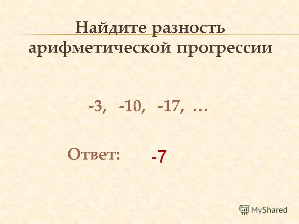 Найдите разность арифметической прогрессии -3, -10, -17, … Ответ: -7