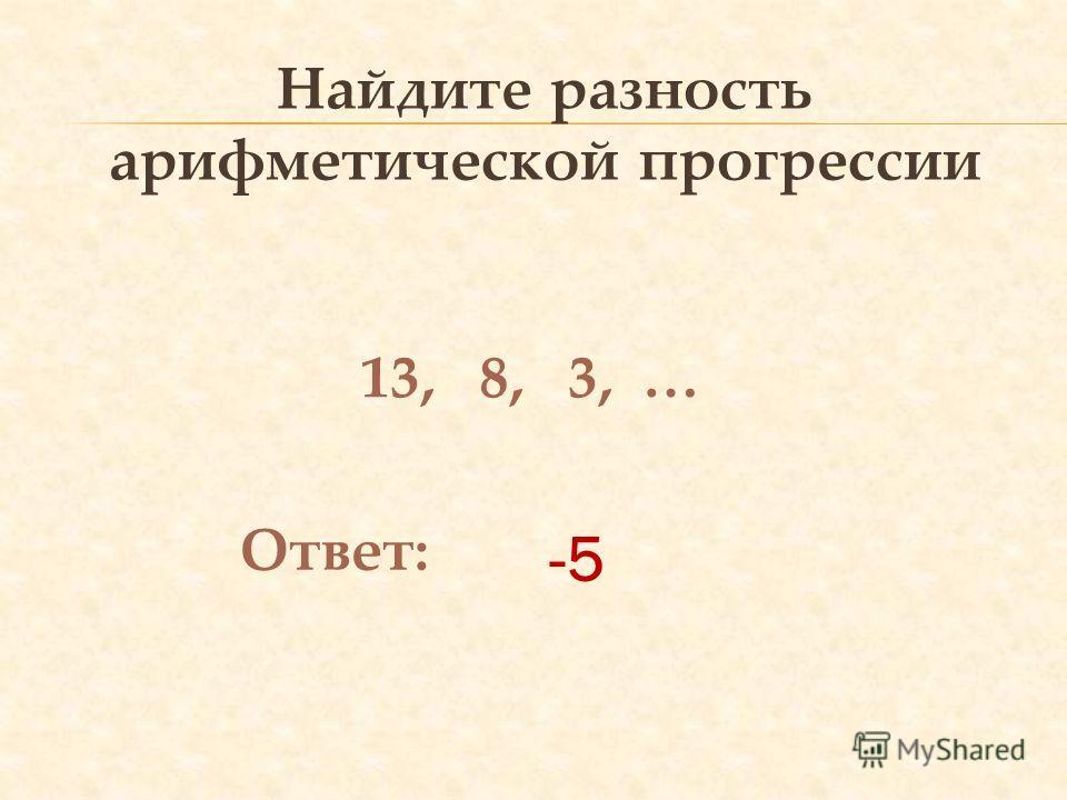 -5 Найдите разность арифметической прогрессии 13, 8, 3, … Ответ:
