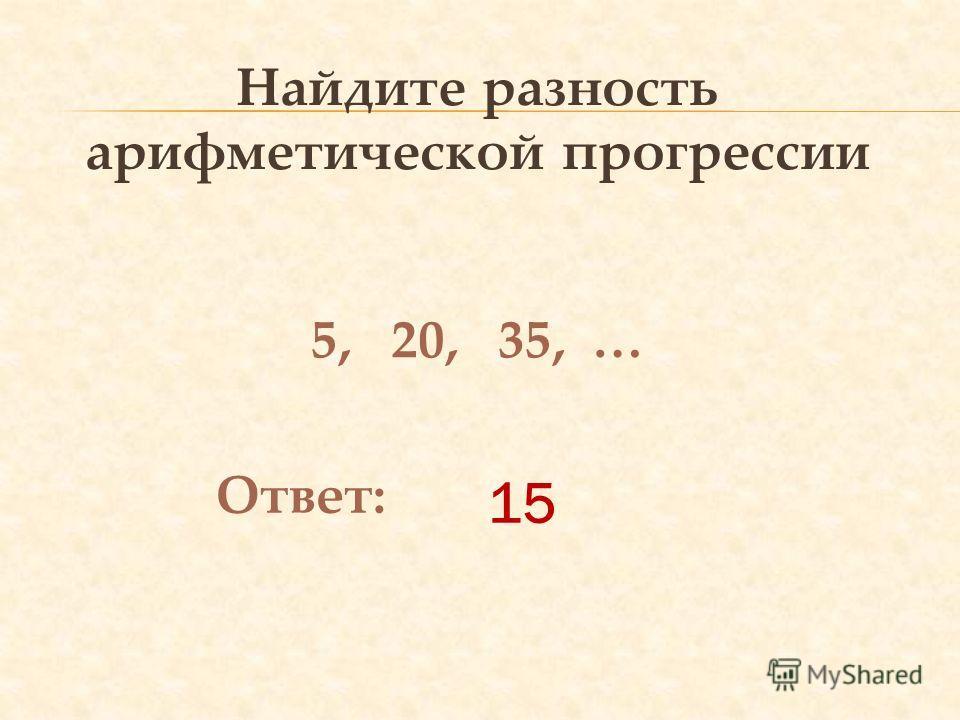 15 Найдите разность арифметической прогрессии 5, 20, 35, … Ответ: