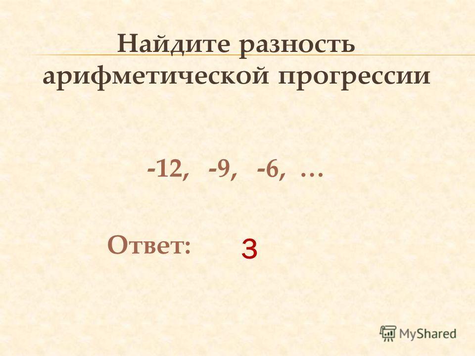 3 Найдите разность арифметической прогрессии -12, -9, -6, … Ответ: