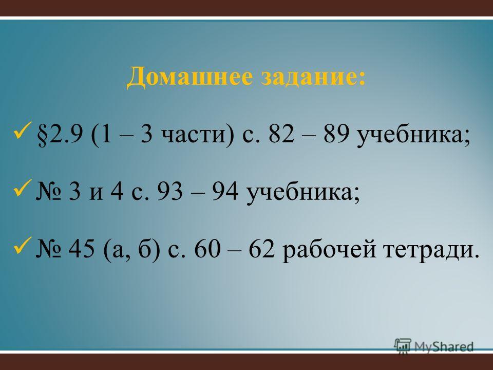 Домашнее задание: §2.9 (1 – 3 части) с. 82 – 89 учебника; 3 и 4 с. 93 – 94 учебника; 45 (а, б) с. 60 – 62 рабочей тетради.