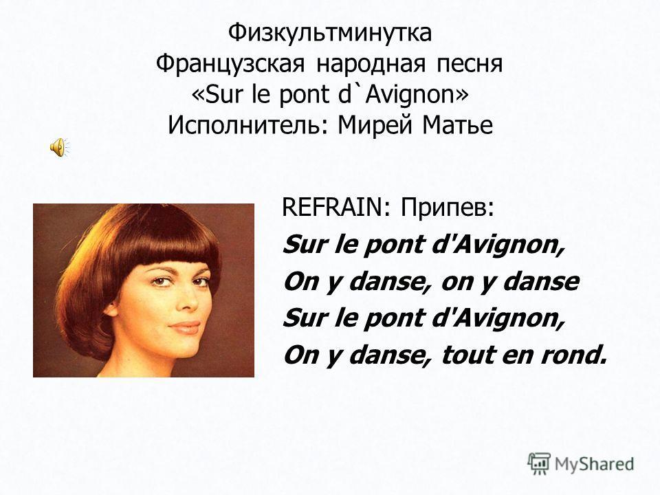 Физкультминутка Французская народная песня «Sur le pont d`Avignon» Исполнитель: Мирей Матье REFRAIN: Припев: Sur le pont d'Avignon, On y danse, on y danse Sur le pont d'Avignon, On y danse, tout en rond.