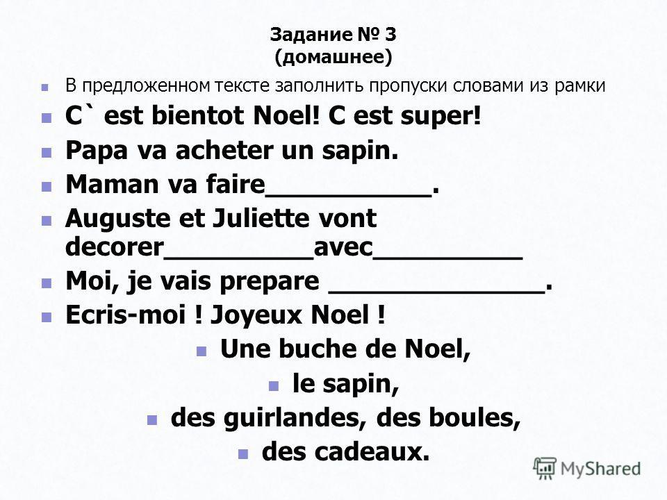 Задание 3 (домашнее) В предложенном тексте заполнить пропуски словами из рамки В предложенном тексте заполнить пропуски словами из рамки C` est bientot Noel! C est super! C` est bientot Noel! C est super! Papa va acheter un sapin. Papa va acheter un