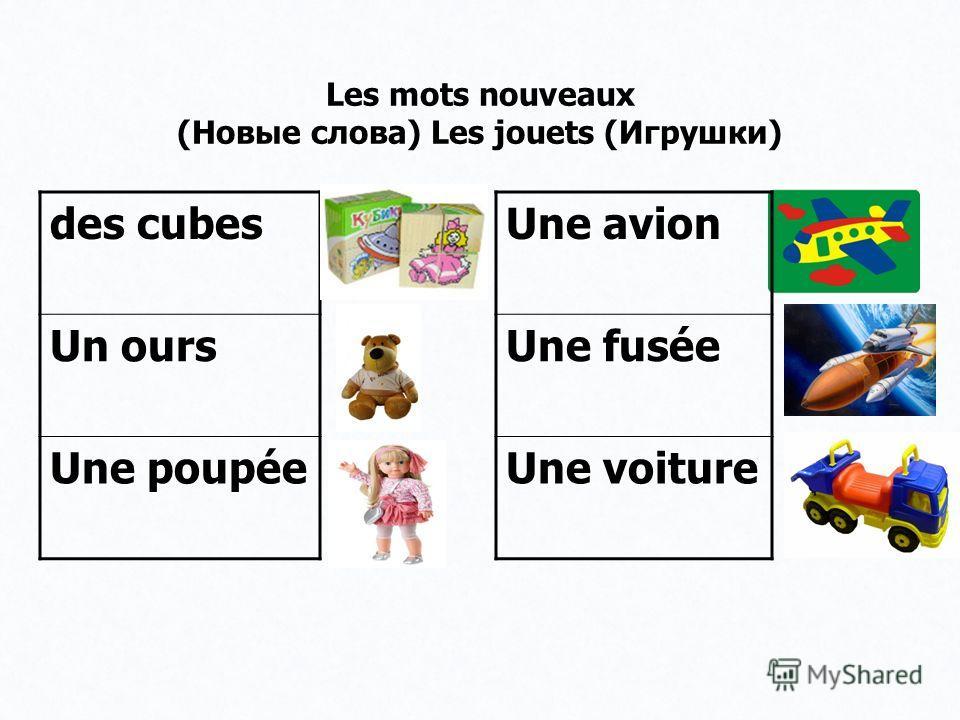 Les mots nouveaux (Новые слова) Les jouets (Игрушки) des cubes Un ours Une poupée Une avion Une fusée Une voiture