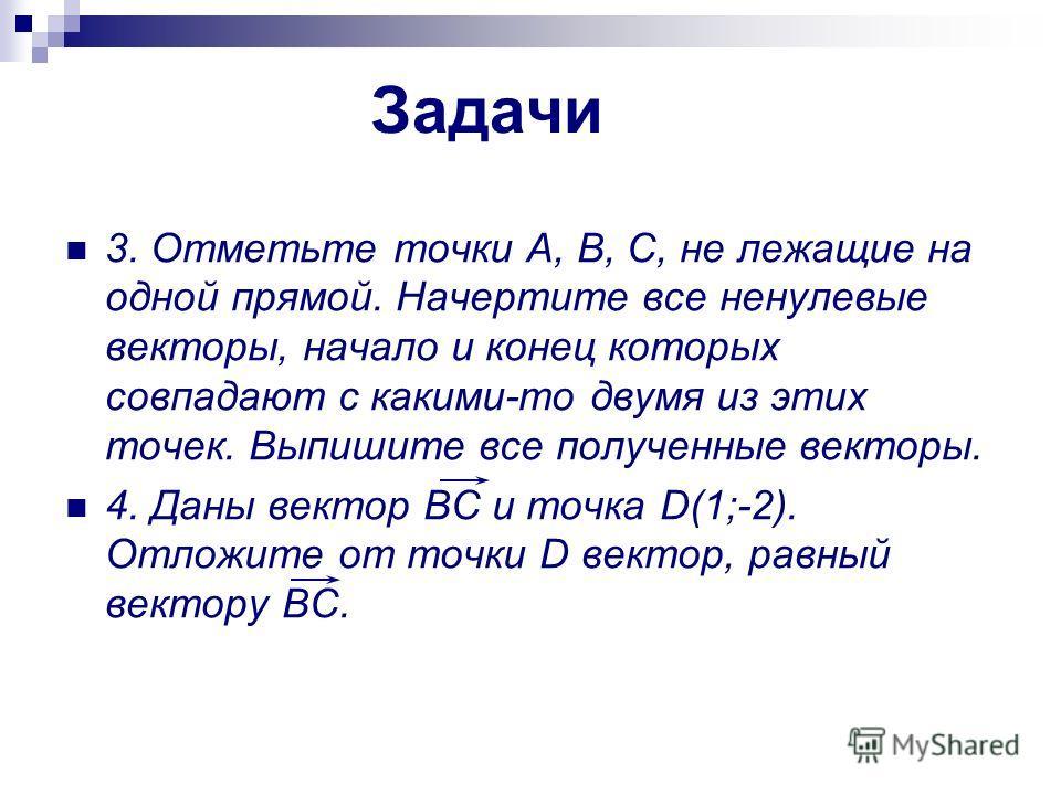 Задачи 3. Отметьте точки А, В, С, не лежащие на одной прямой. Начертите все ненулевые векторы, начало и конец которых совпадают с какими-то двумя из этих точек. Выпишите все полученные векторы. 4. Даны вектор BC и точка D(1;-2). Отложите от точки D в