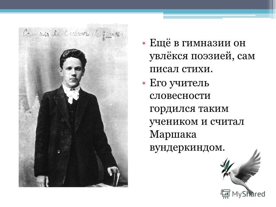 Ещё в гимназии он увлёкся поэзией, сам писал стихи. Его учитель словесности гордился таким учеником и считал Маршака вундеркиндом.
