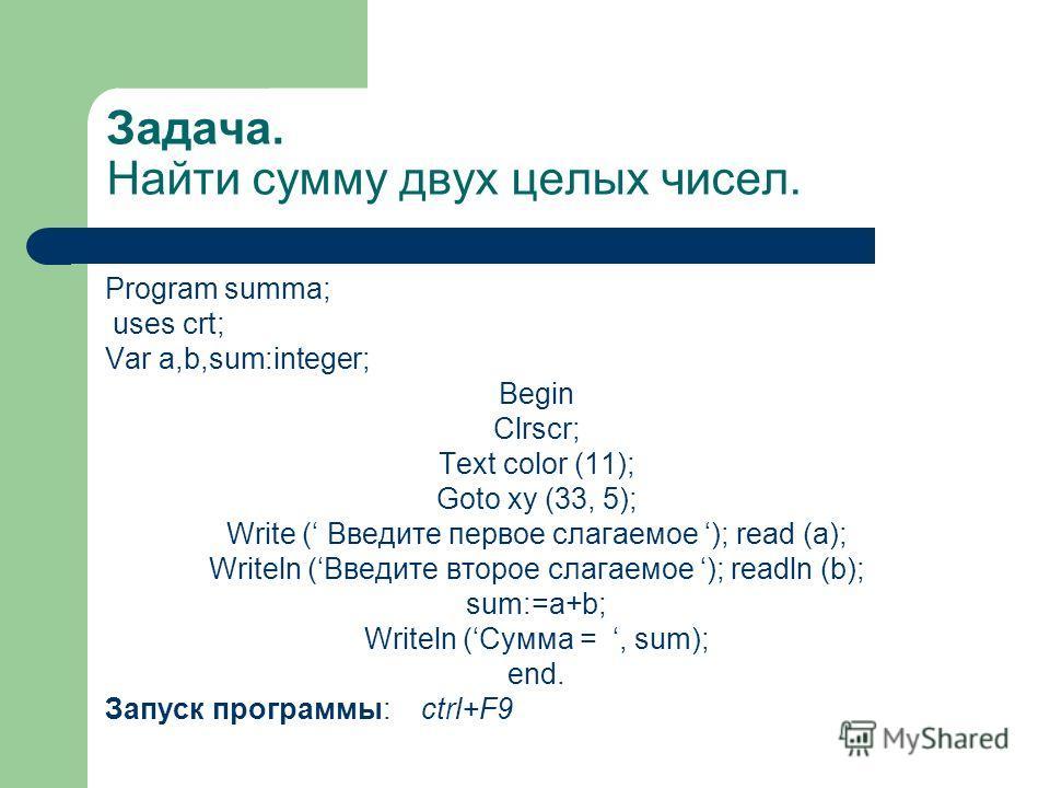 Задача. Найти сумму двух целых чисел. Program summa; uses crt; Var a,b,sum:integer; Begin Clrscr; Text color (11); Goto xy (33, 5); Write ( Введите первое слагаемое ); read (a); Writeln (Введите второе слагаемое ); readln (b); sum:=a+b; Writeln (Сумм