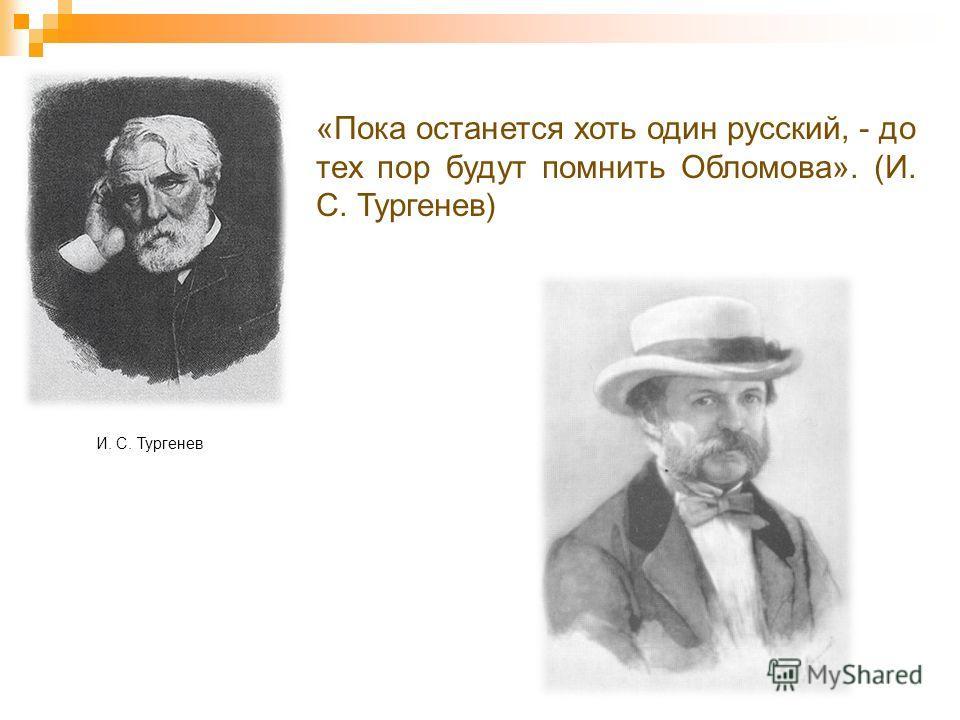 И. С. Тургенев «Пока останется хоть один русский, - до тех пор будут помнить Обломова». (И. С. Тургенев)