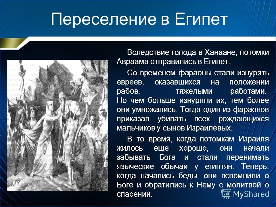 Переселение в Египет Вследствие голода в Ханаане, потомки Авраама отправились в Египет. Со временем фараоны стали изнурять евреев, оказавшихся на положении рабов, тяжелыми работами. Но чем больше изнуряли их, тем более они умножались. Тогда один из ф