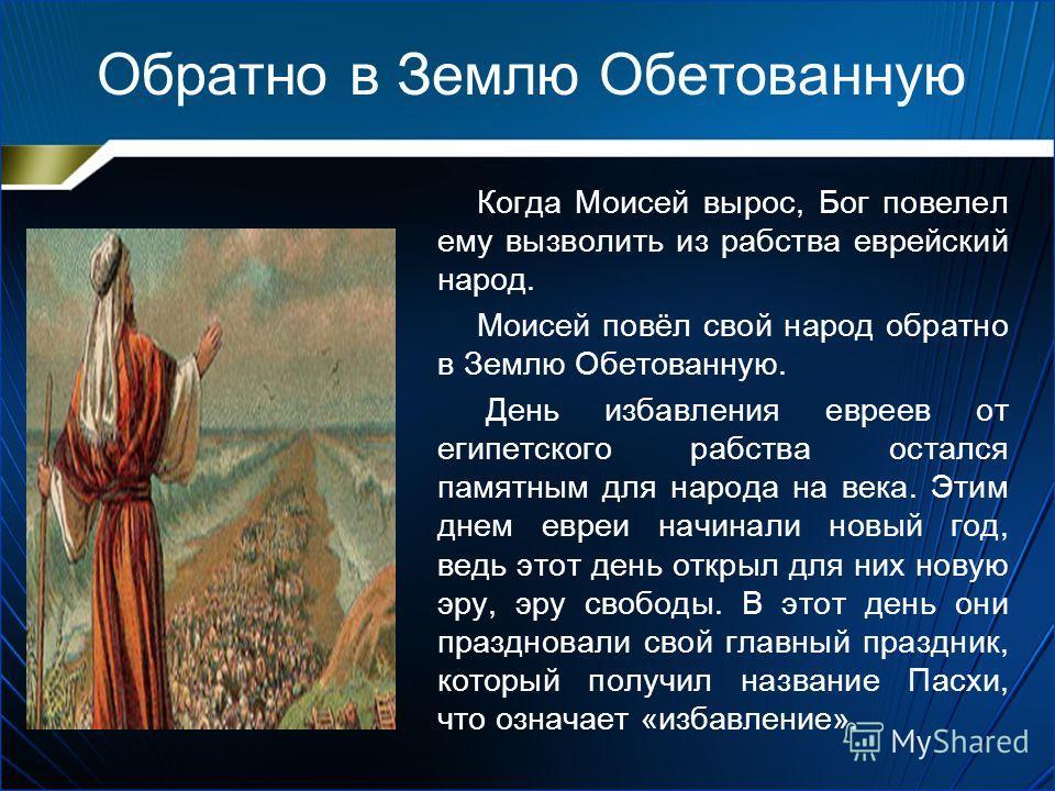 Обратно в Землю Обетованную Когда Моисей вырос, Бог повелел ему вызволить из рабства еврейский народ. Моисей повёл свой народ обратно в Землю Обетованную. День избавления евреев от египетского рабства остался памятным для народа на века. Этим днем ев