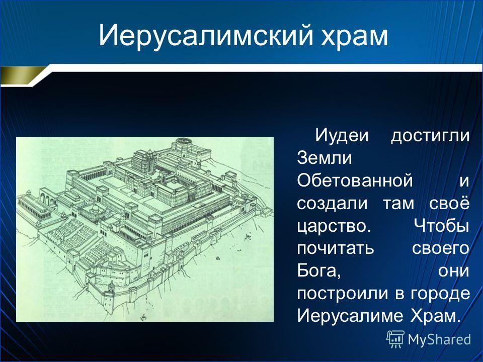 Иерусалимский храм Иудеи достигли Земли Обетованной и создали там своё царство. Чтобы почитать своего Бога, они построили в городе Иерусалиме Храм.
