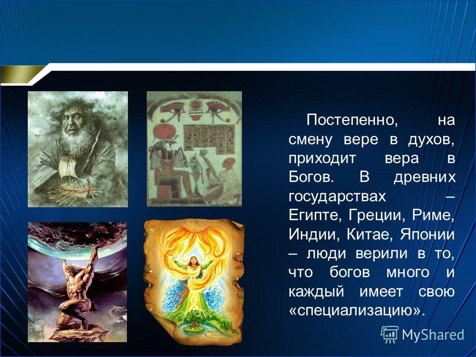 Постепенно, на смену вере в духов, приходит вера в Богов. В древних государствах – Египте, Греции, Риме, Индии, Китае, Японии – люди верили в то, что богов много и каждый имеет свою «специализацию».
