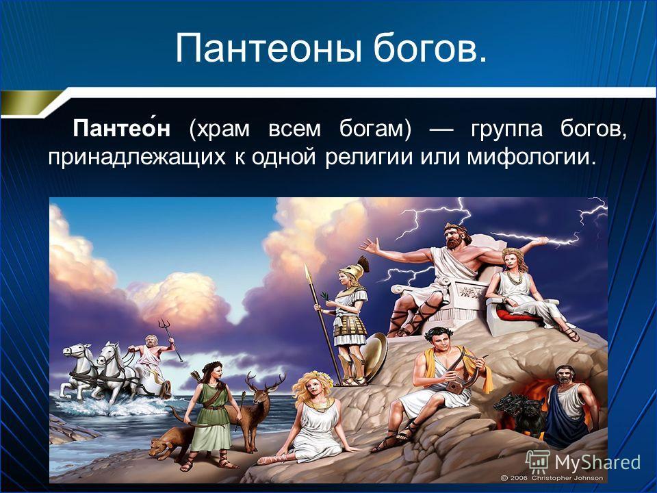 Пантеоны богов. Пантео́н (храм всем богам) группа богов, принадлежащих к одной религии или мифологии.