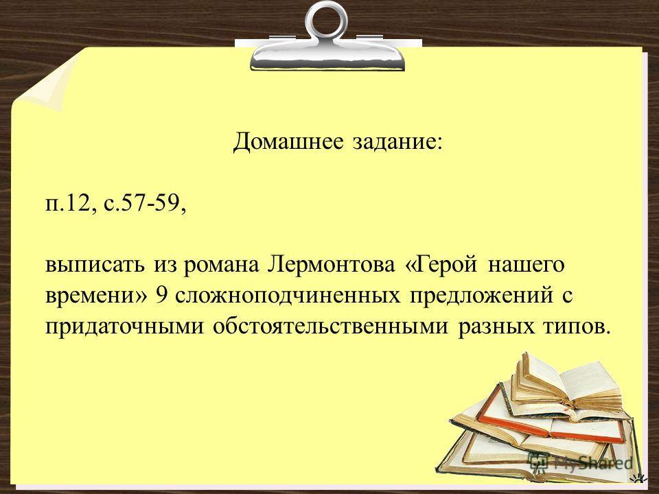 Домашнее задание: п.12, с.57-59, выписать из романа Лермонтова «Герой нашего времени» 9 сложноподчиненных предложений с придаточными обстоятельственными разных типов.