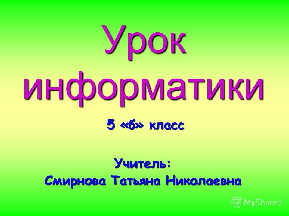 Урок информатики 5 «б» класс Учитель: Смирнова Татьяна Николаевна