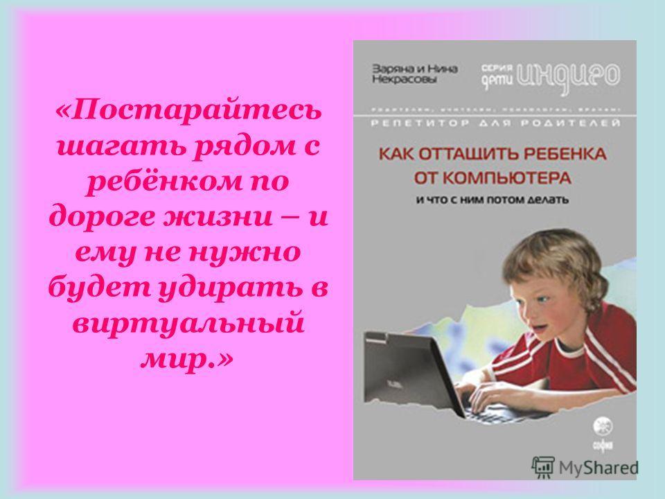 «Постарайтесь шагать рядом с ребёнком по дороге жизни – и ему не нужно будет удирать в виртуальный мир.»