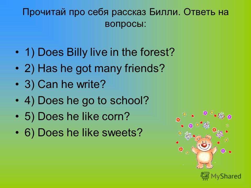 Прочитай про себя рассказ Билли. Ответь на вопросы: 1) Does Billy live in the forest? 2) Has he got many friends? 3) Can he write? 4) Does he go to school? 5) Does he like corn? 6) Does he like sweets?