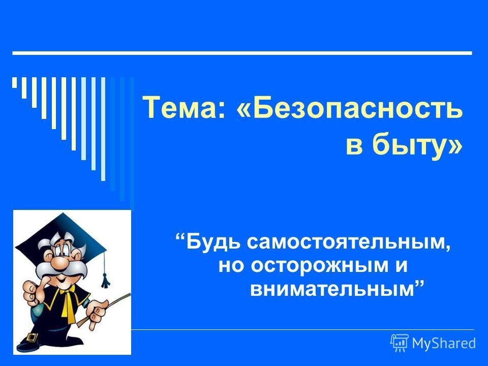 Тема: «Безопасность в быту» Будь самостоятельным, но осторожным и внимательным
