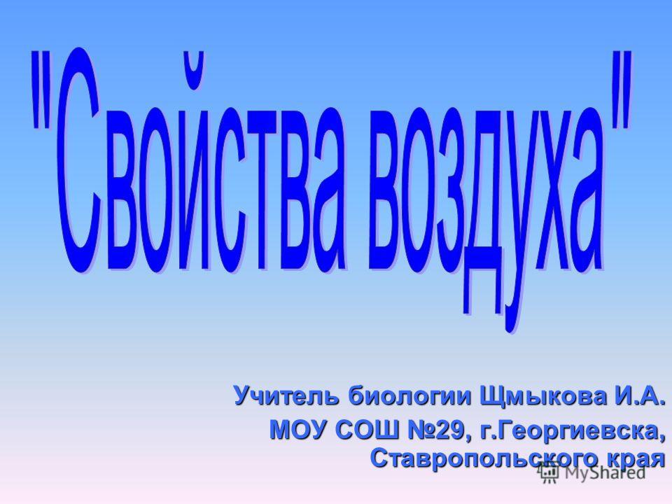 Учитель биологии Щмыкова И.А. МОУ СОШ 29, г.Георгиевска, Ставропольского края