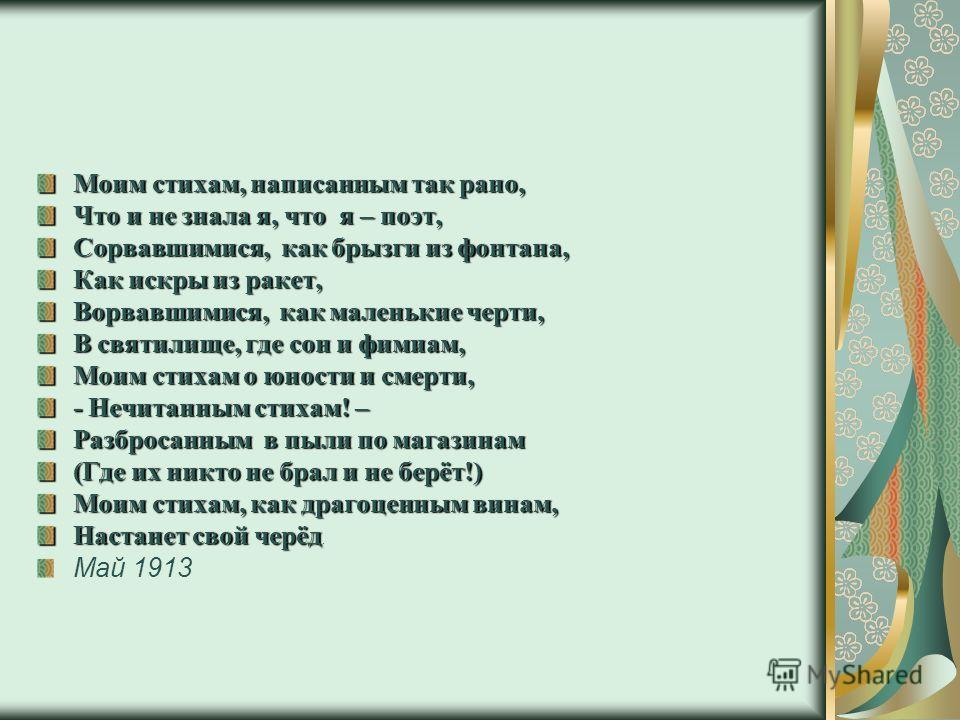 Моим стихам, написанным так рано, Что и не знала я, что я – поэт, Сорвавшимися, как брызги из фонтана, Как искры из ракет, Ворвавшимися, как маленькие черти, В святилище, где сон и фимиам, Моим стихам о юности и смерти, - Нечитанным стихам! – Разброс