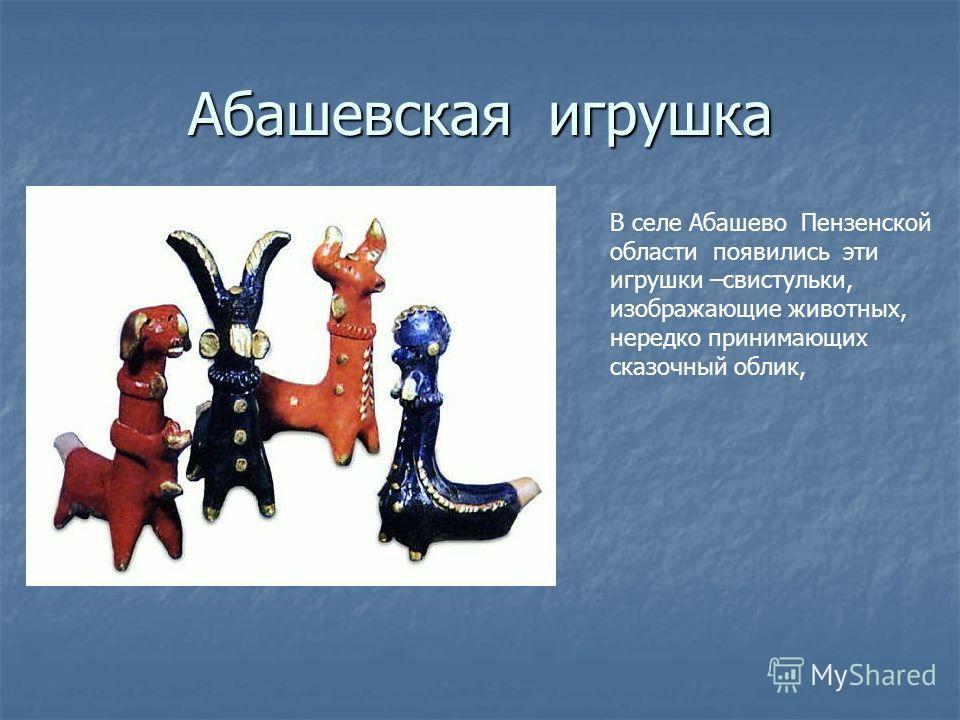 Абашевская игрушка В селе Абашево Пензенской области появились эти игрушки –свистульки, изображающие животных, нередко принимающих сказочный облик,