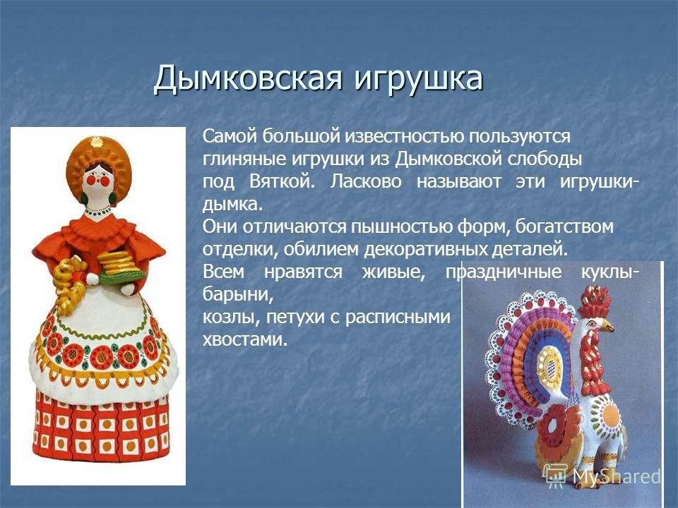 Самой большой известностью пользуются глиняные игрушки из Дымковской слободы под Вяткой. Ласково называют эти игрушки- дымка. Они отличаются пышностью форм, богатством отделки, обилием декоративных деталей. Всем нравятся живые, праздничные куклы- бар