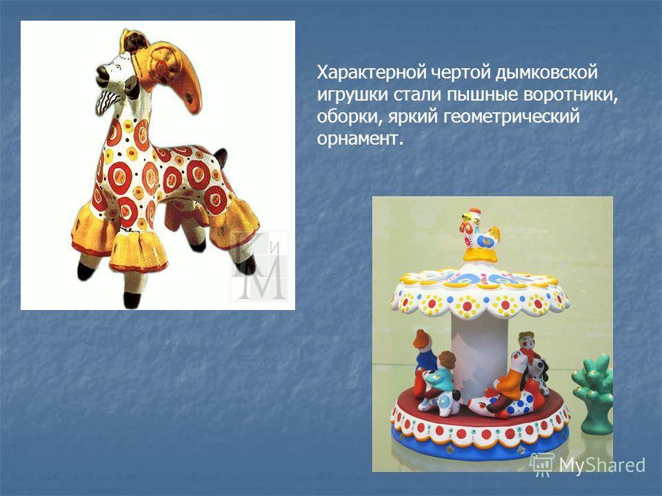 Характерной чертой дымковской игрушки стали пышные воротники, оборки, яркий геометрический орнамент.