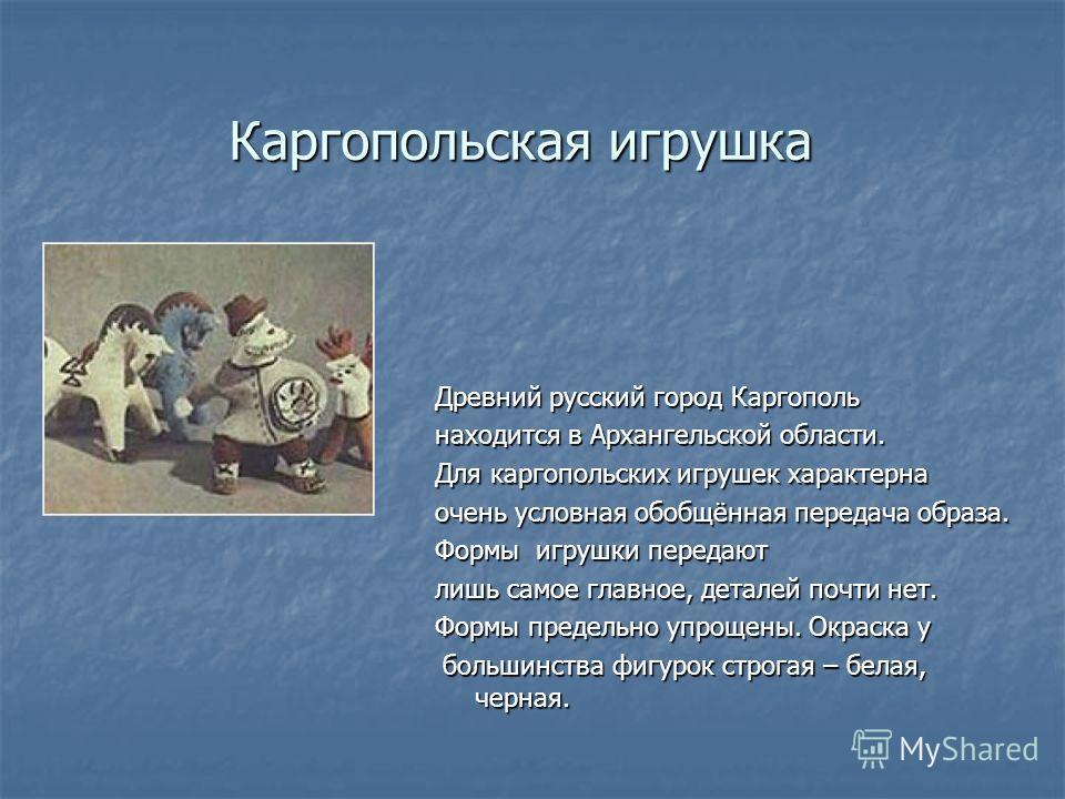Каргопольская игрушка Древний русский город Каргополь находится в Архангельской области. Для каргопольских игрушек характерна очень условная обобщённая передача образа. Формы игрушки передают лишь самое главное, деталей почти нет. Формы предельно упр