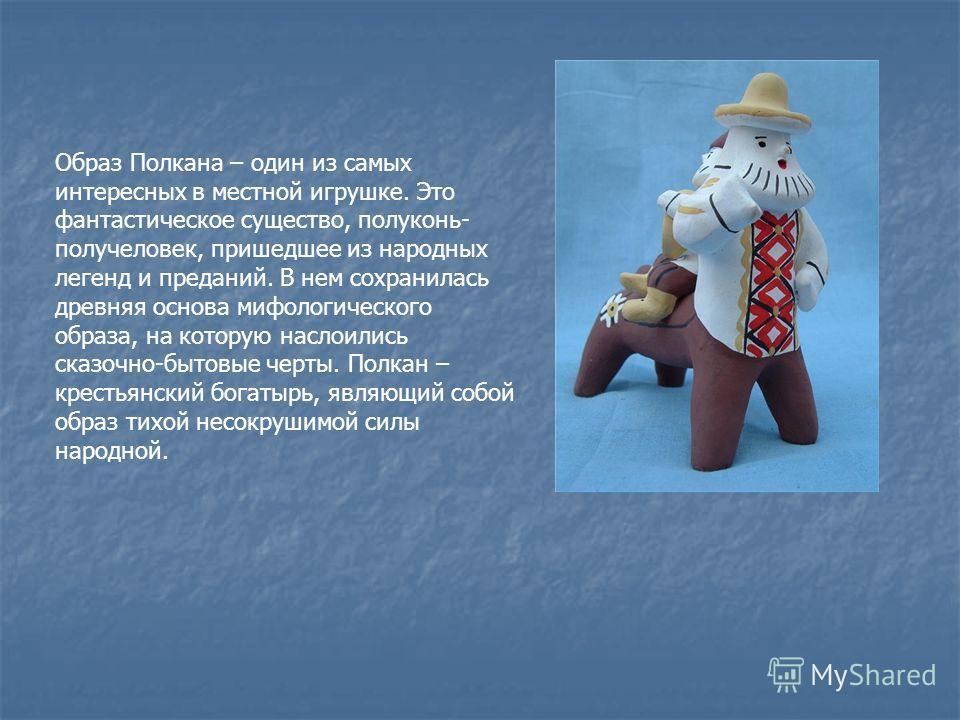 Образ Полкана – один из самых интересных в местной игрушке. Это фантастическое существо, полуконь- получеловек, пришедшее из народных легенд и преданий. В нем сохранилась древняя основа мифологического образа, на которую наслоились сказочно-бытовые ч