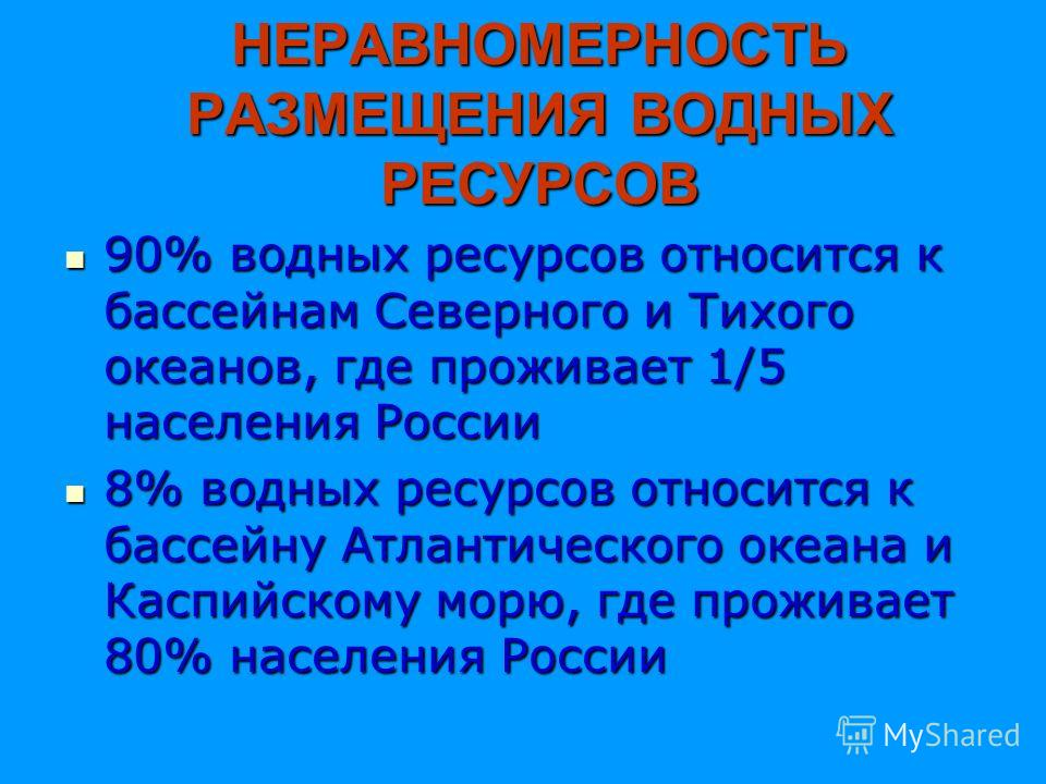 НЕРАВНОМЕРНОСТЬ РАЗМЕЩЕНИЯ ВОДНЫХ РЕСУРСОВ 90% водных ресурсов относится к бассейнам Северного и Тихого океанов, где проживает 1/5 населения России 90% водных ресурсов относится к бассейнам Северного и Тихого океанов, где проживает 1/5 населения Росс