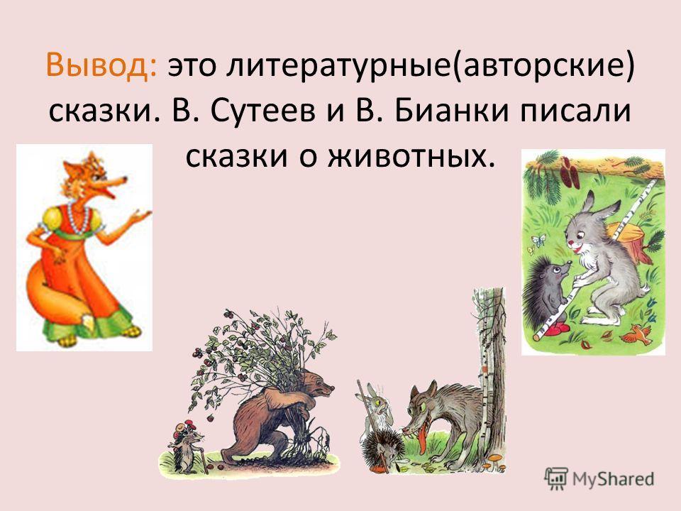 Вывод: это литературные(авторские) сказки. В. Сутеев и В. Бианки писали сказки о животных.