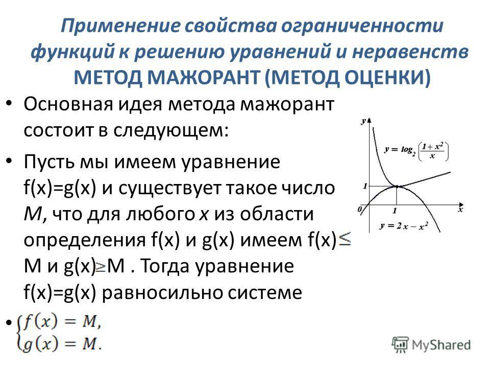 . Применение свойства ограниченности функций к решению уравнений и неравенств МЕТОД МАЖОРАНТ (МЕТОД ОЦЕНКИ) Основная идея метода мажорант состоит в следующем: Пусть мы имеем уравнение f(x)=g(x) и существует такое число М, что для любого х из области