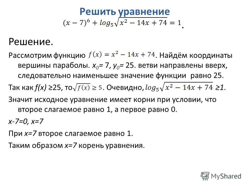 Решить уравнение. Решение. Рассмотрим функцию. Найдём координаты вершины параболы. x 0 = 7, y 0 = 25. ветви направлены вверх, следовательно наименьшее значение функции равно 25. Так как f(x) 25, то. Очевидно, 1. Значит исходное уравнение имеет корни