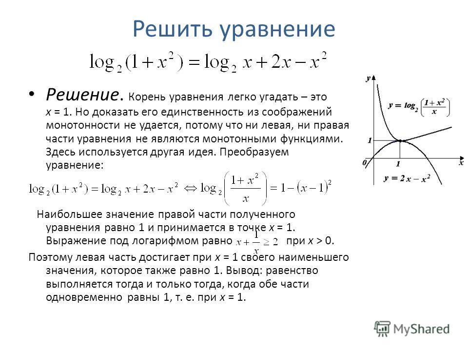Решить уравнение Решение. Корень уравнения легко угадать – это x = 1. Но доказать его единственность из соображений монотонности не удается, потому что ни левая, ни правая части уравнения не являются монотонными функциями. Здесь используется другая и