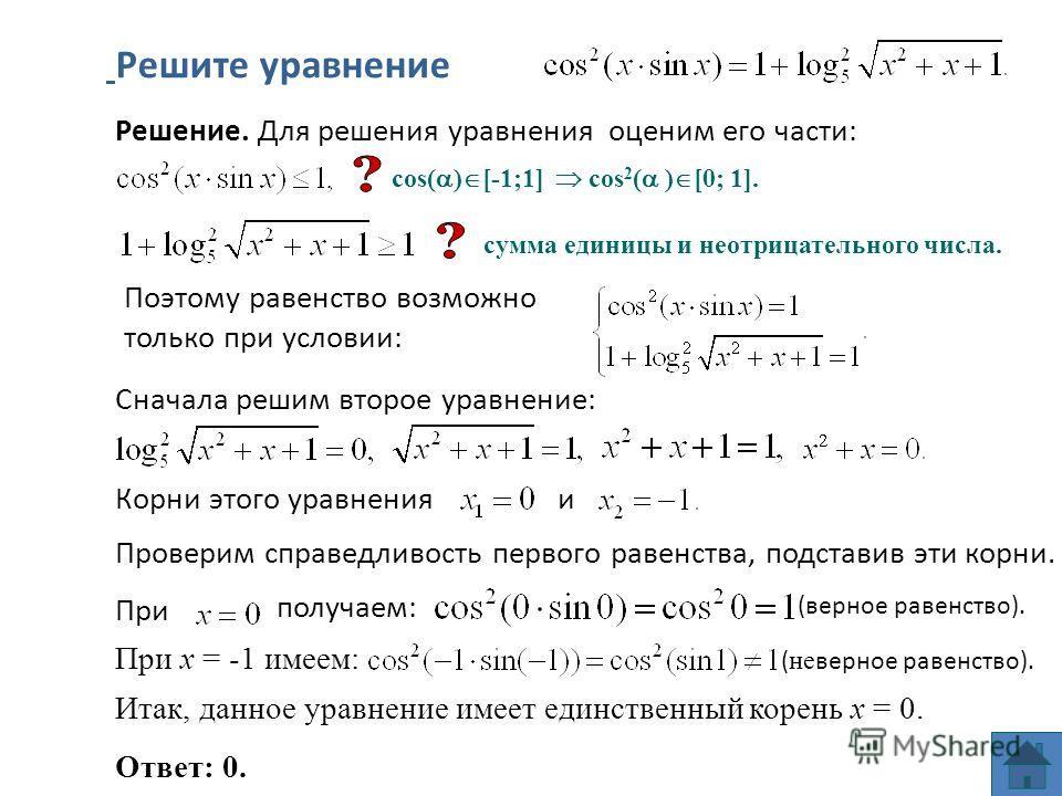 Проверим справедливость первого равенства, подставив эти корни. При Решите уравнение Решение. Для решения уравнения оценим его части: Поэтому равенство возможно только при условии: Сначала решим второе уравнение: Корни этого уравнения и получаем: (ве
