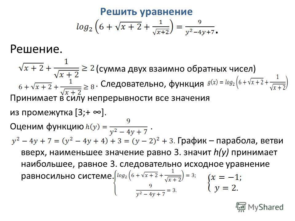 Решить уравнение. Решение. (сумма двух взаимно обратных чисел). Следовательно, функция Принимает в силу непрерывности все значения из промежутка [3;+]. Оценим функцию. График – парабола, ветви вверх, наименьшее значение равно 3. значит h(y) принимает