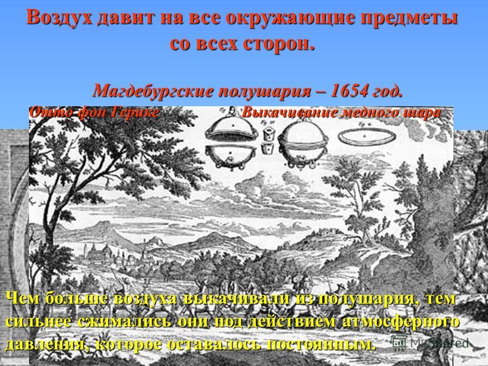 Воздух давит на все окружающие предметы со всех сторон. Отто фон Герике Выкачивание медного шара Магдебургские полушария – 1654 год. Чем больше воздуха выкачивали из полушария, тем сильнее сжимались они под действием атмосферного давления, которое ос