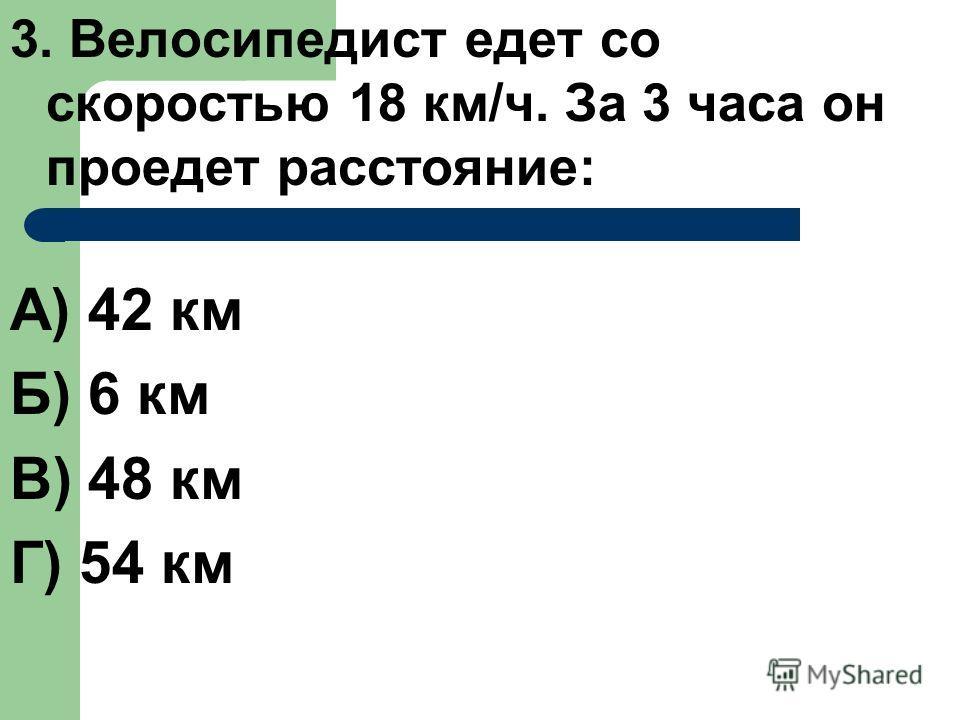 3. Велосипедист едет со скоростью 18 км/ч. За 3 часа он проедет расстояние: А) 42 км Б) 6 км В) 48 км Г) 54 км