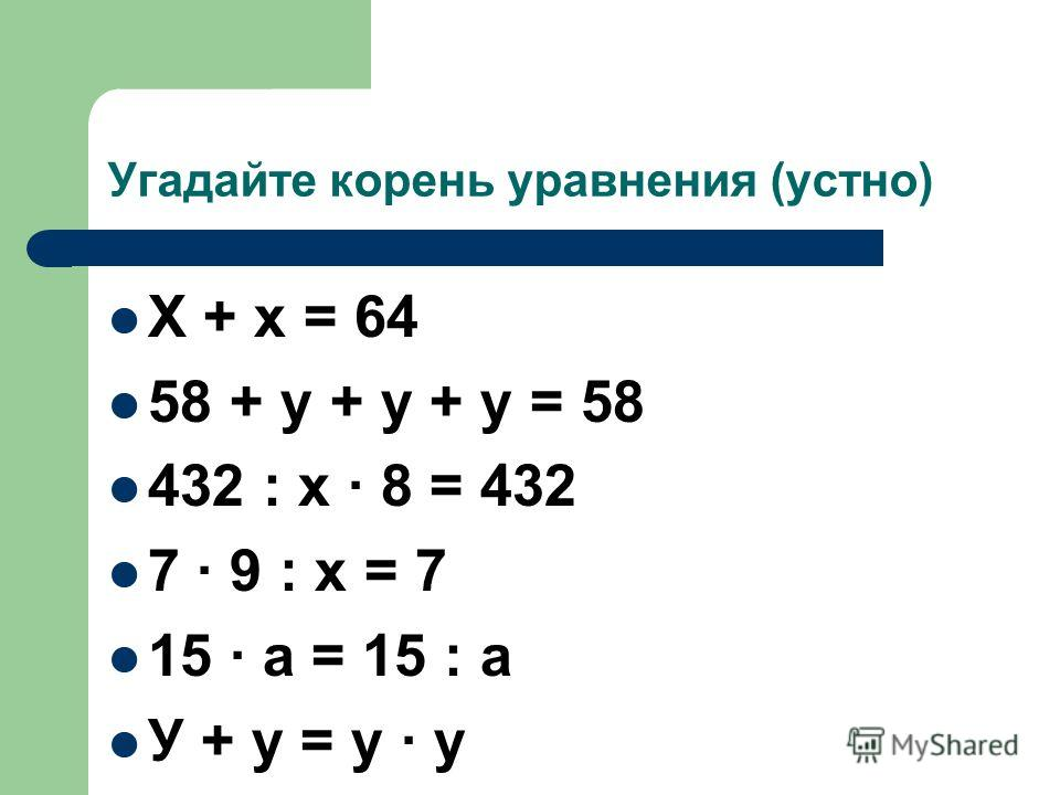 Угадайте корень уравнения (устно) Х + х = 64 58 + у + у + у = 58 432 : х · 8 = 432 7 · 9 : х = 7 15 · а = 15 : а У + у = у · у