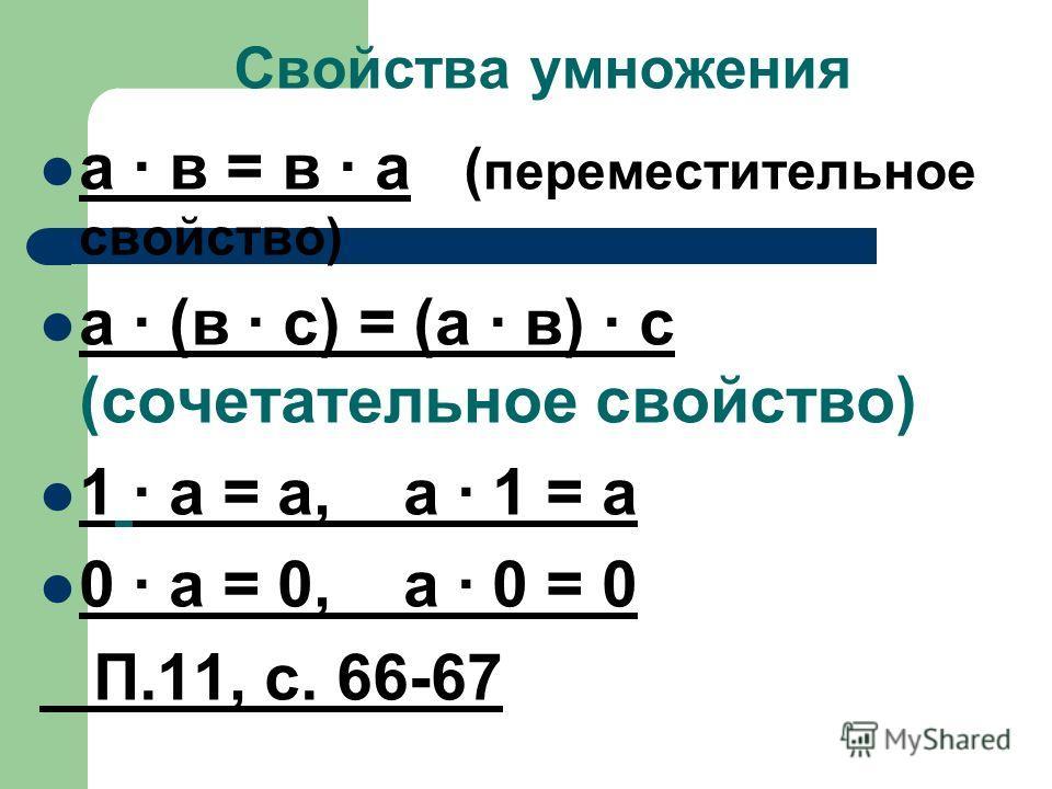 Свойства умножения а · в = в · а ( переместительное свойство) а · (в · с) = (а · в) · c (сочетательное свойство) 1 · а = а, а · 1 = а 0 · а = 0, а · 0 = 0 П.11, с. 66-67