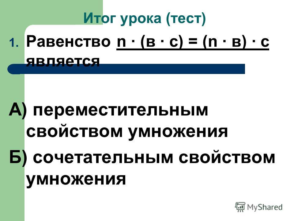 Итог урока (тест) 1. Равенство n · (в · с) = (n · в) · с является А) переместительным свойством умножения Б) сочетательным свойством умножения