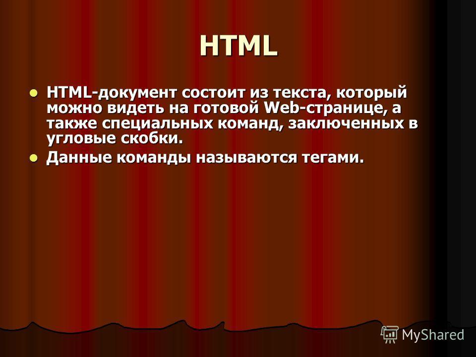 HTML HTML-документ состоит из текста, который можно видеть на готовой Web-странице, а также специальных команд, заключенных в угловые скобки. HTML-документ состоит из текста, который можно видеть на готовой Web-странице, а также специальных команд, з