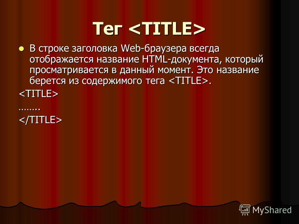 Тег Тег В строке заголовка Web-браузера всегда отображается название HTML-документа, который просматривается в данный момент. Это название берется из содержимого тега. В строке заголовка Web-браузера всегда отображается название HTML-документа, котор