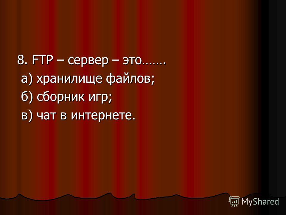 8. FTP – сервер – это……. а) хранилище файлов; а) хранилище файлов; б) сборник игр; б) сборник игр; в) чат в интернете. в) чат в интернете.