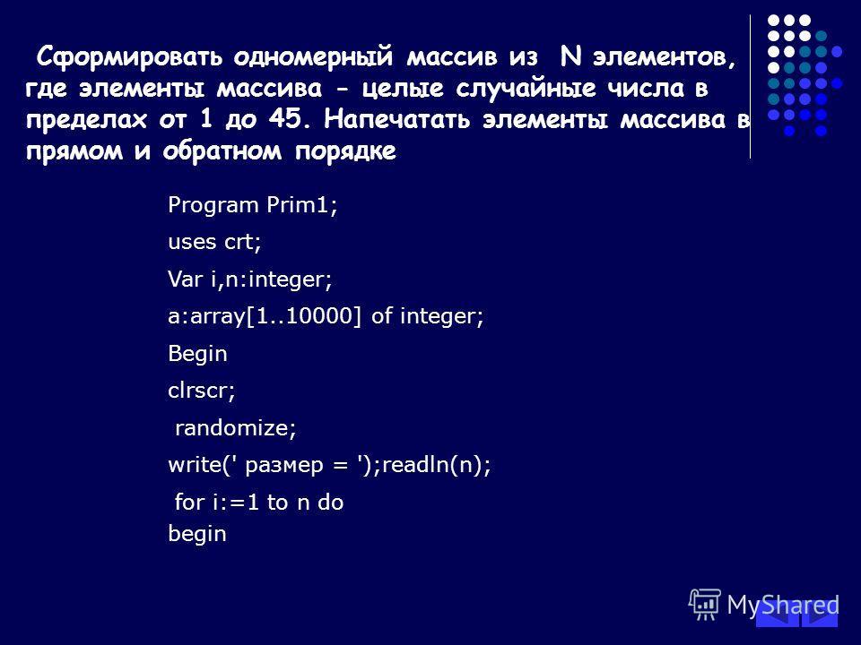 Сформировать одномерный массив из N элементов, где элементы массива - целые случайные числа в пределах от 1 до 45. Напечатать элементы массива в прямом и обратном порядке Program Prim1; uses crt; Var i,n:integer; a:array[1..10000] of integer; Begin c